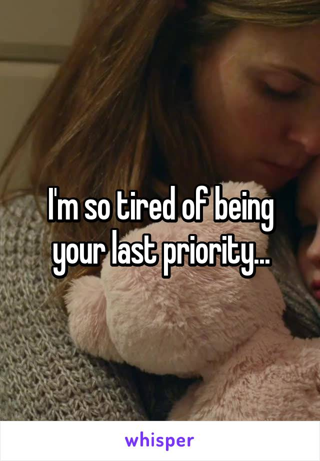 I'm so tired of being your last priority...