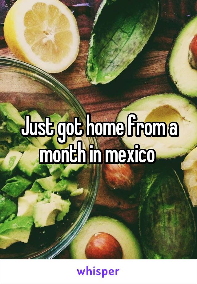 Just got home from a month in mexico
