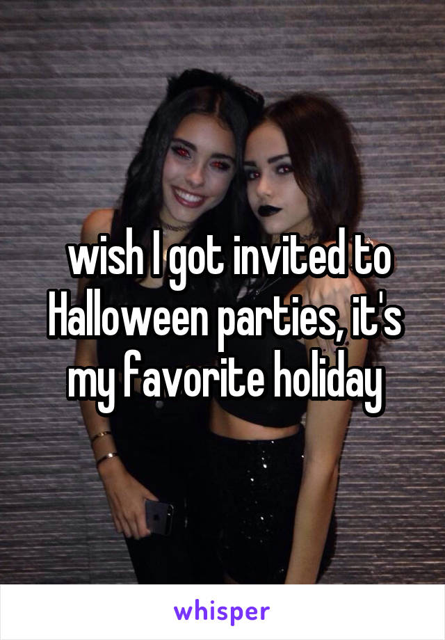 wish I got invited to Halloween parties, it's my favorite holiday