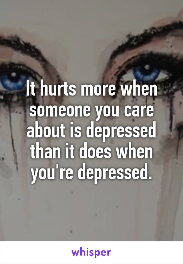 It hurts more when someone you care about is depressed than it does when you're depressed.