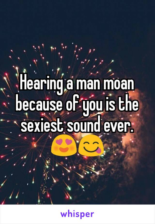 Hearing a man moan because of you is the sexiest sound ever. 😍😋