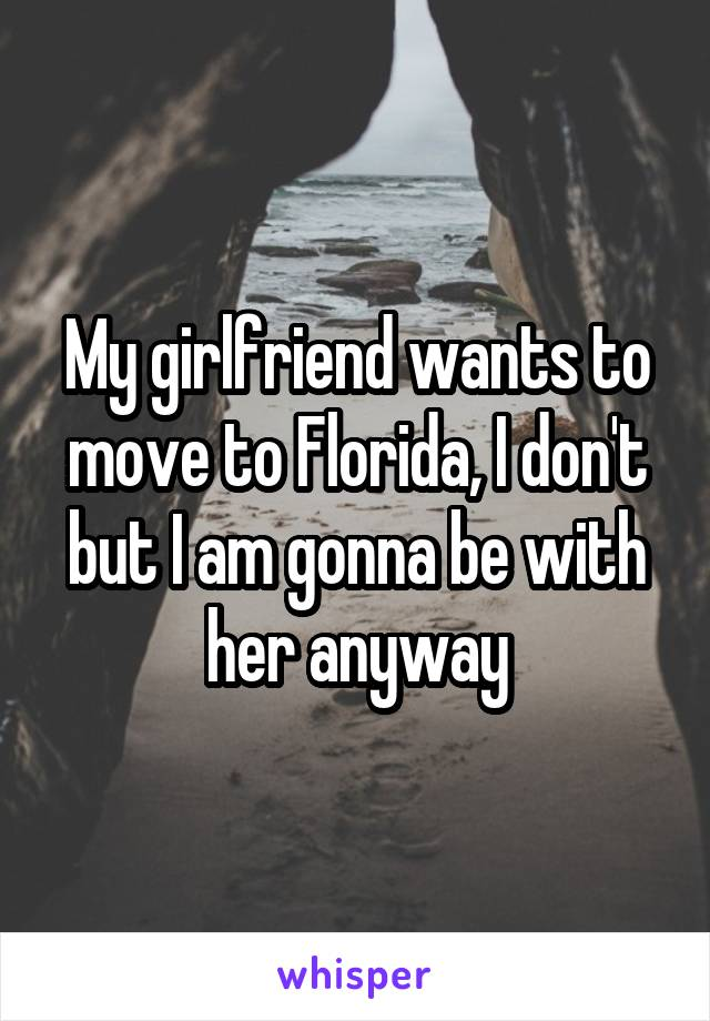 My girlfriend wants to move to Florida, I don't but I am gonna be with her anyway