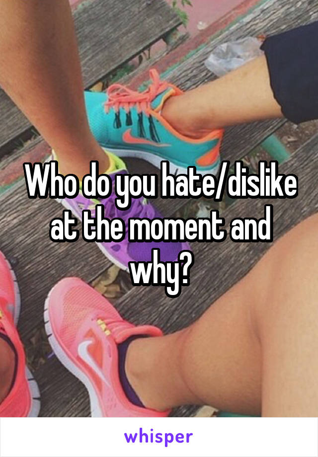 Who do you hate/dislike at the moment and why?