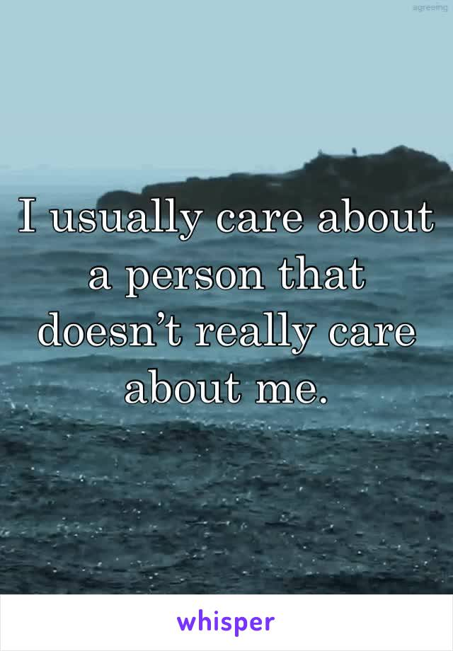 I usually care about a person that doesn't really care about me.