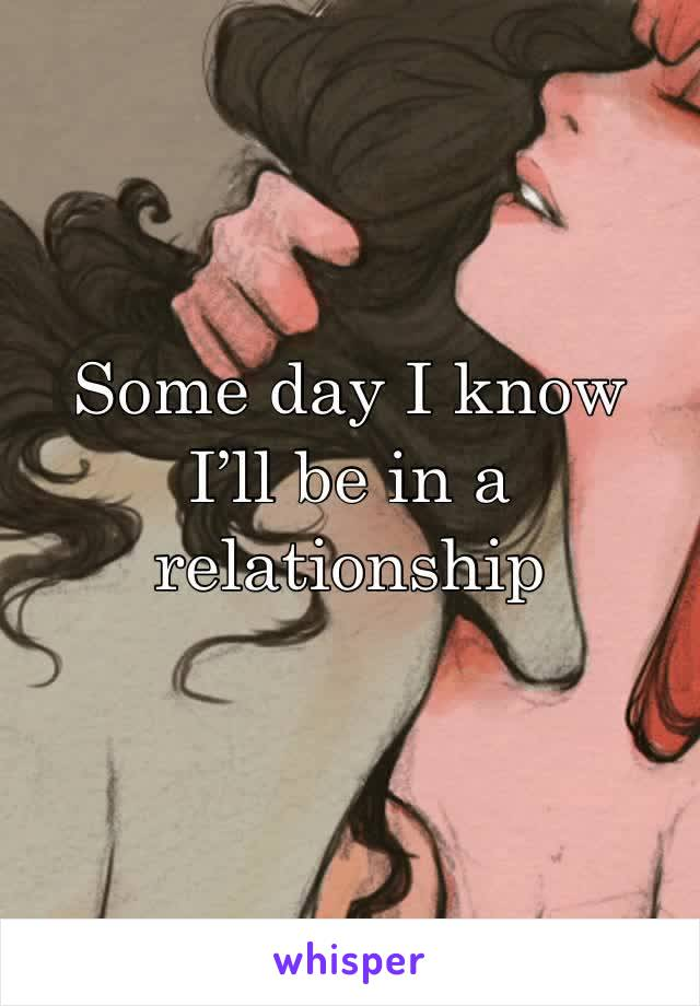 Some day I know I'll be in a relationship