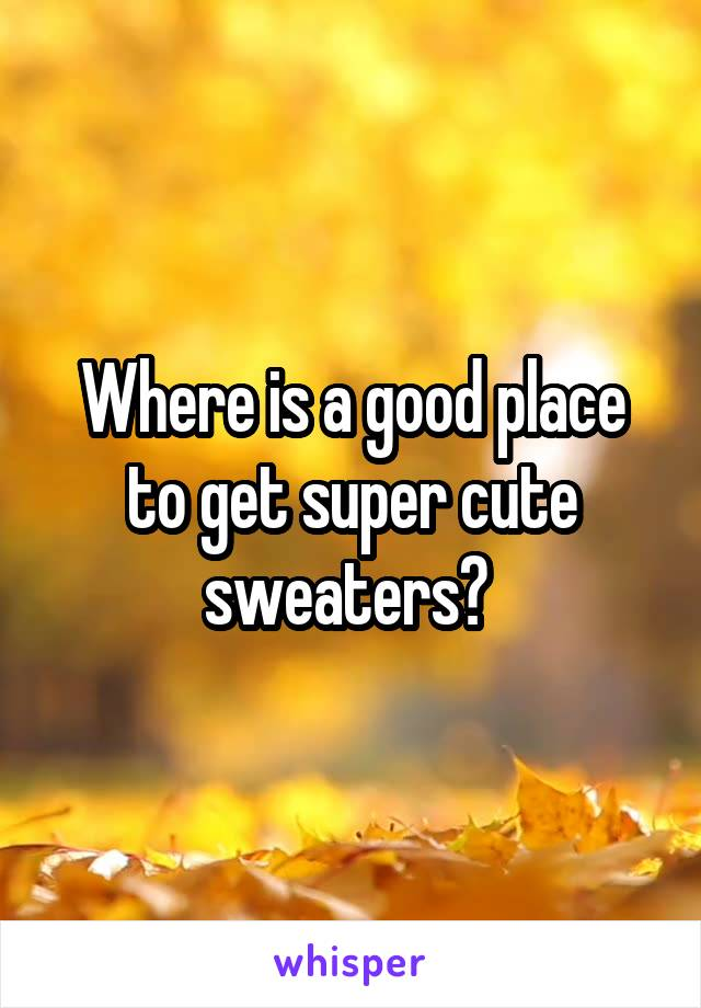 Where is a good place to get super cute sweaters?