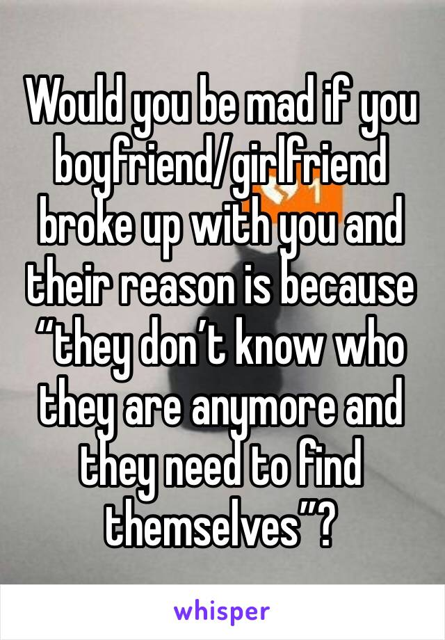 """Would you be mad if you boyfriend/girlfriend broke up with you and their reason is because """"they don't know who they are anymore and they need to find themselves""""?"""