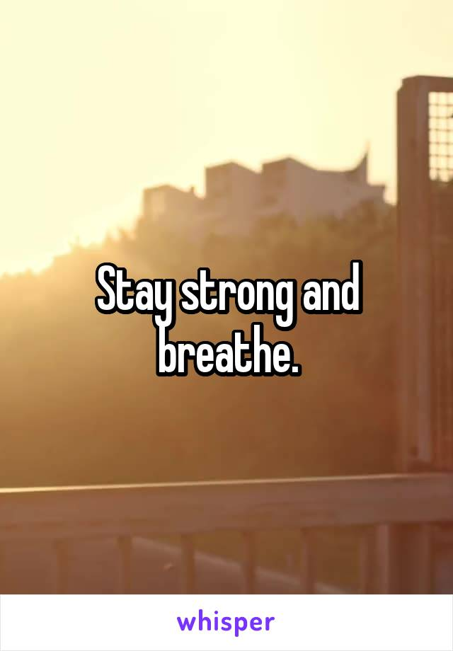 Stay strong and breathe.