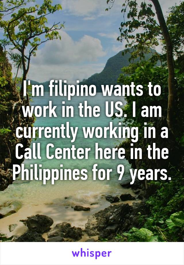 I'm filipino wants to work in the US. I am currently working in a Call Center here in the Philippines for 9 years.