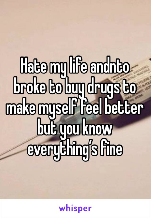 Hate my life andnto broke to buy drugs to make myself feel better but you know everything's fine