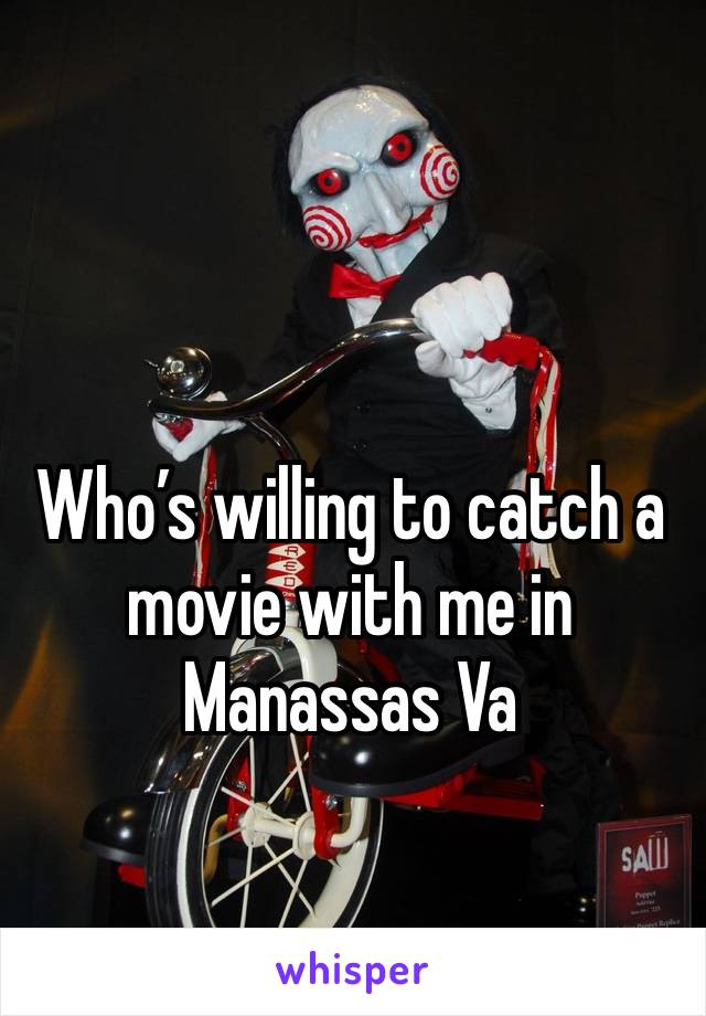 Who's willing to catch a movie with me in Manassas Va