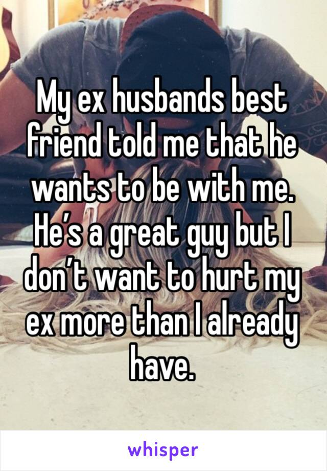My ex husbands best friend told me that he wants to be with me. He's a great guy but I don't want to hurt my ex more than I already have.