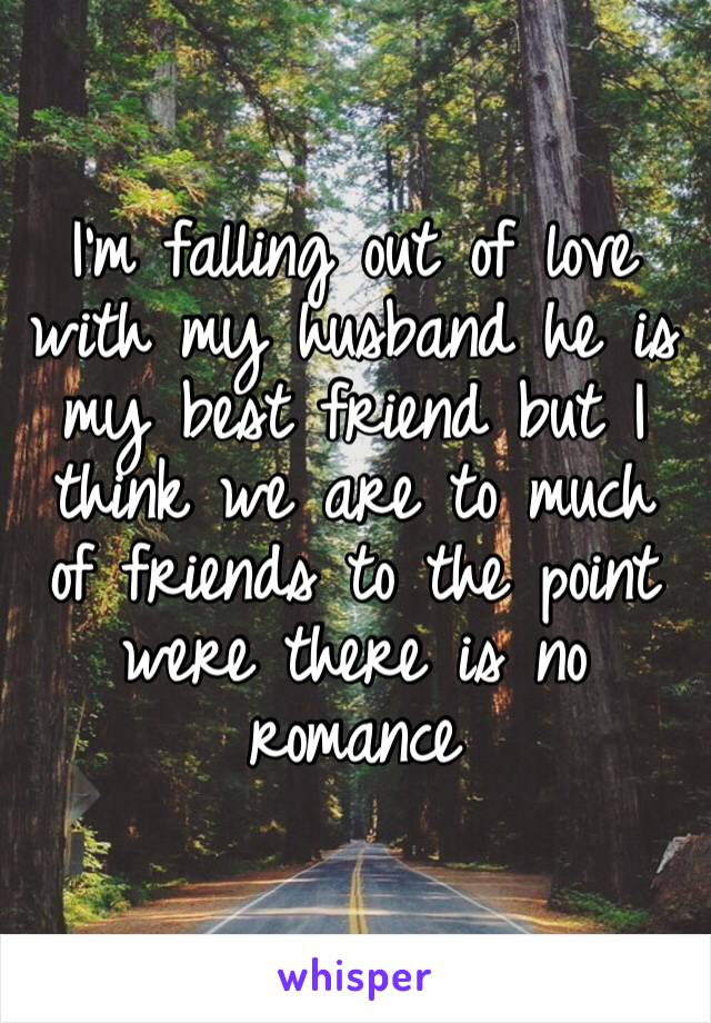 I'm falling out of love with my husband he is my best friend but I think we are to much of friends to the point were there is no romance
