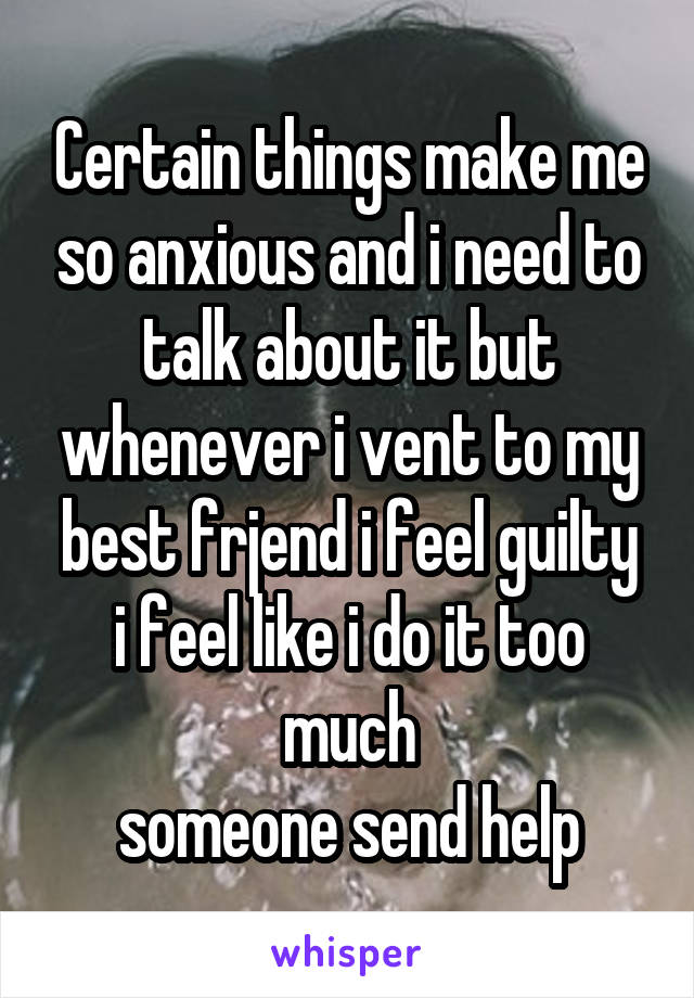 Certain things make me so anxious and i need to talk about it but whenever i vent to my best frjend i feel guilty i feel like i do it too much someone send help