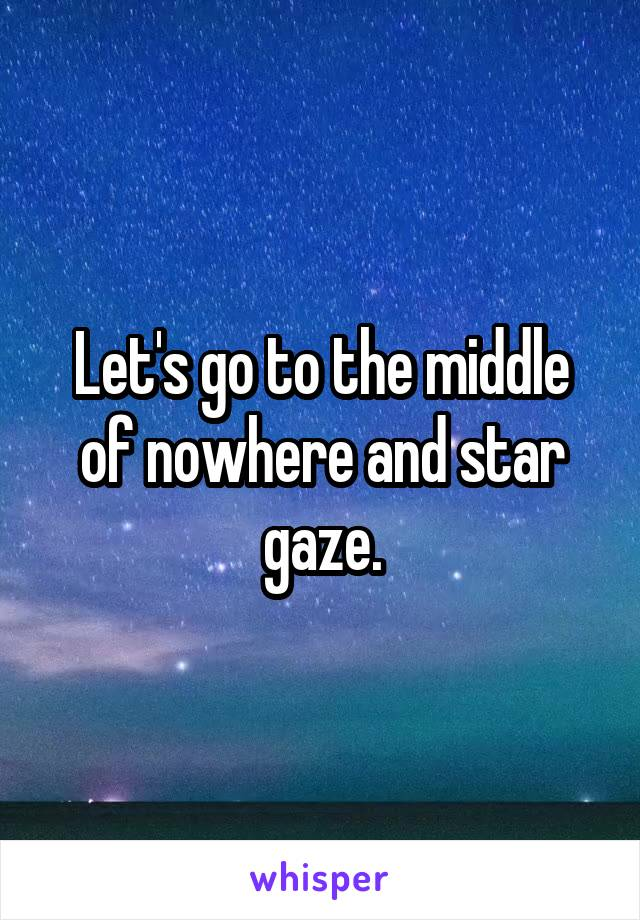 Let's go to the middle of nowhere and star gaze.