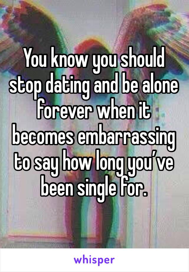 You know you should stop dating and be alone forever when it becomes embarrassing to say how long you've been single for.