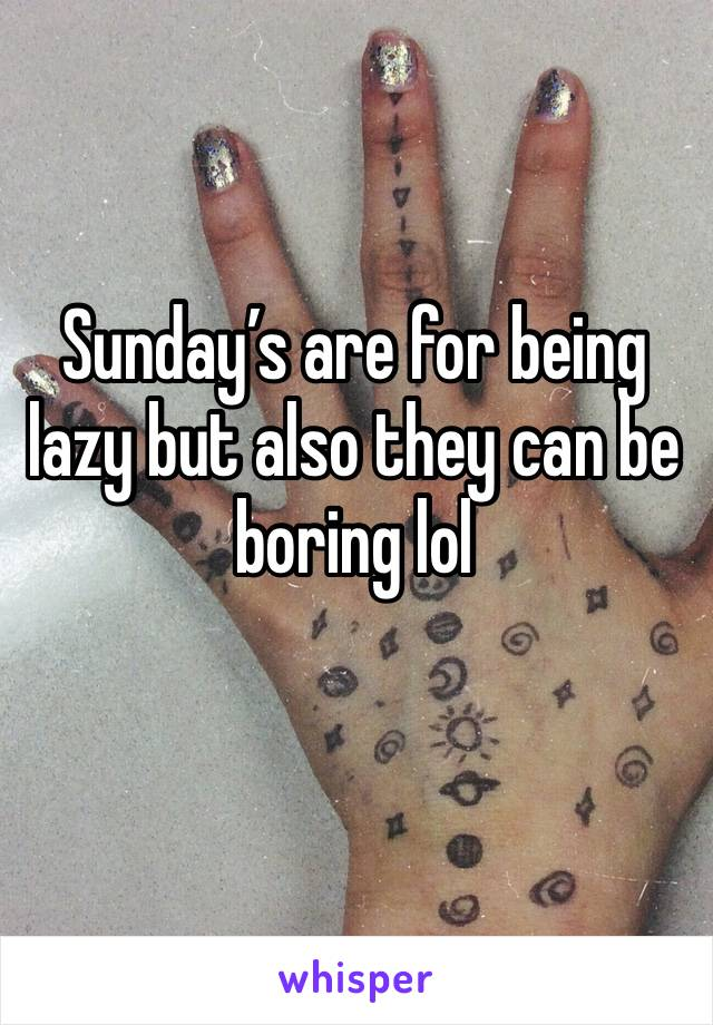Sunday's are for being lazy but also they can be boring lol