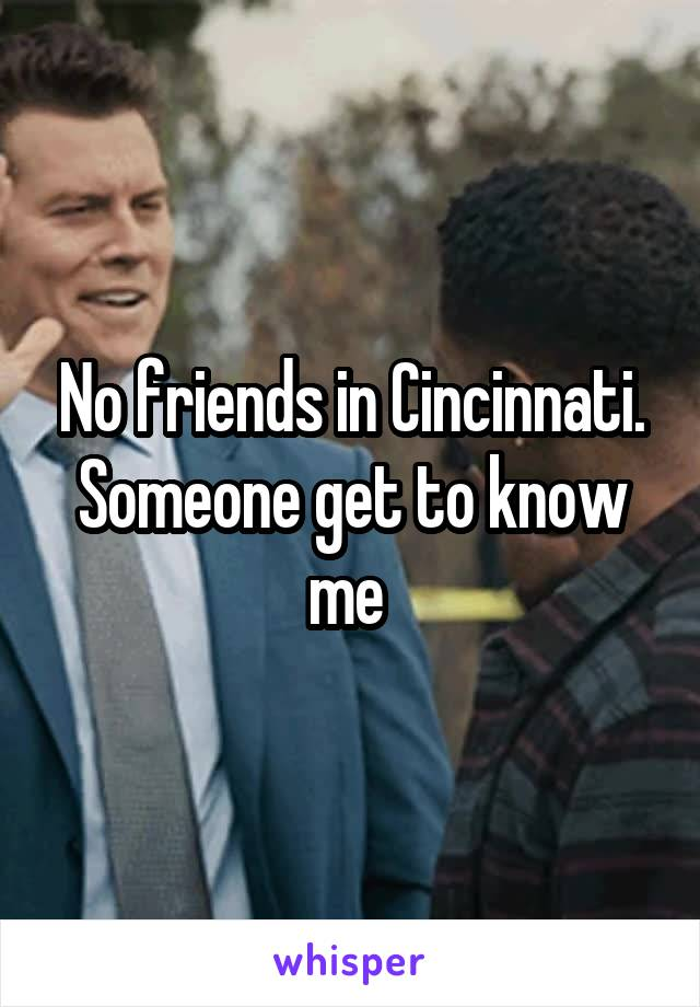 No friends in Cincinnati. Someone get to know me