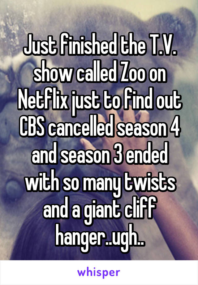Just finished the T.V. show called Zoo on Netflix just to find out CBS cancelled season 4 and season 3 ended with so many twists and a giant cliff hanger..ugh..