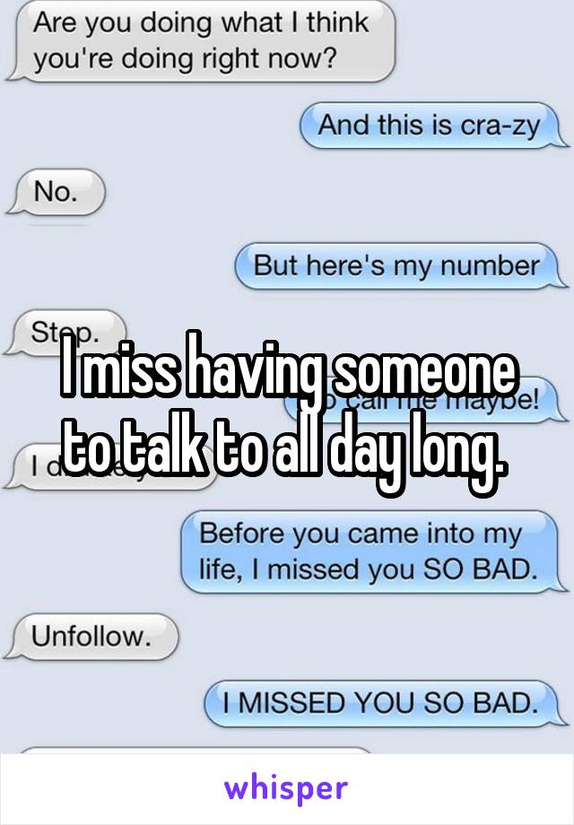 I miss having someone to talk to all day long.