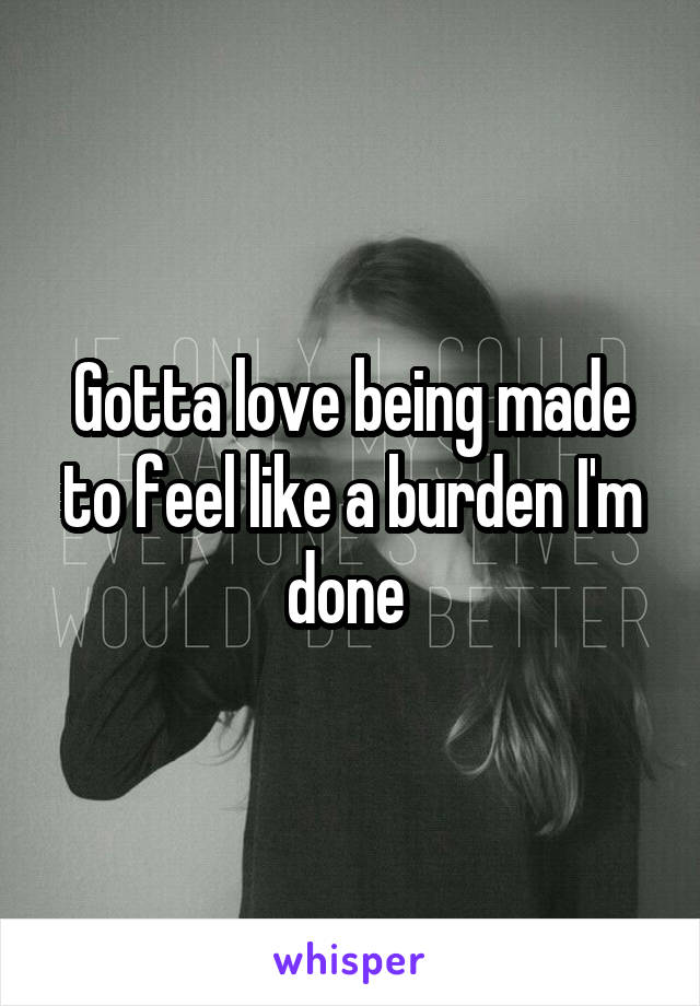 Gotta love being made to feel like a burden I'm done