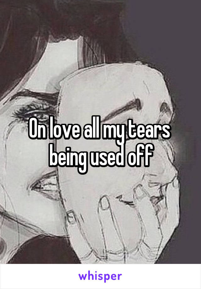 On love all my tears  being used off