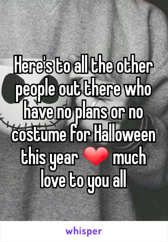 Here's to all the other people out there who have no plans or no costume for Halloween this year ❤ much love to you all