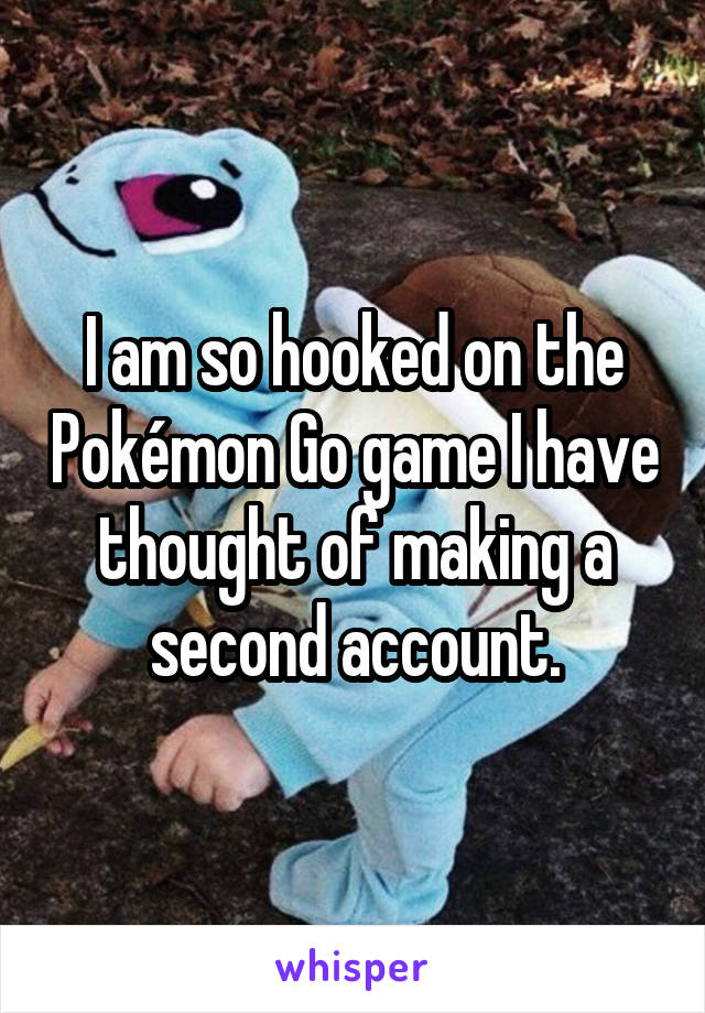 I am so hooked on the Pokémon Go game I have thought of making a second account.
