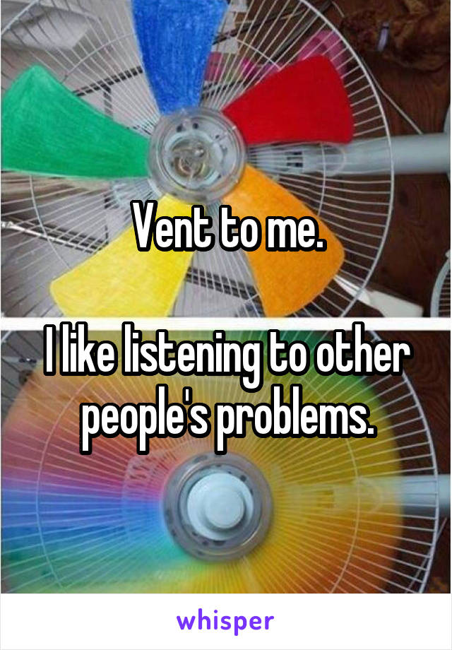 Vent to me.  I like listening to other people's problems.