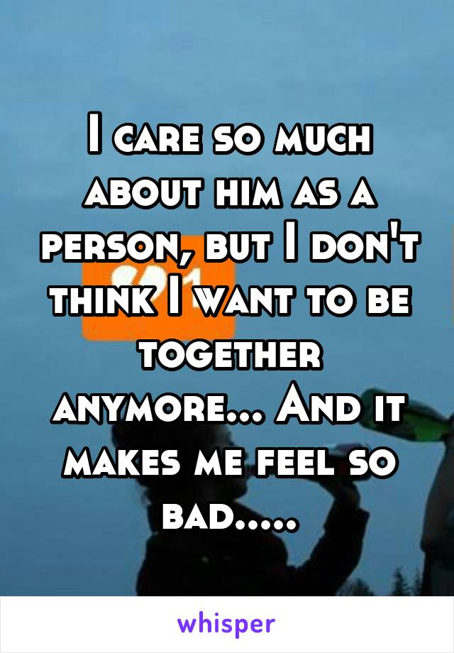 I care so much about him as a person, but I don't think I want to be together anymore... And it makes me feel so bad.....