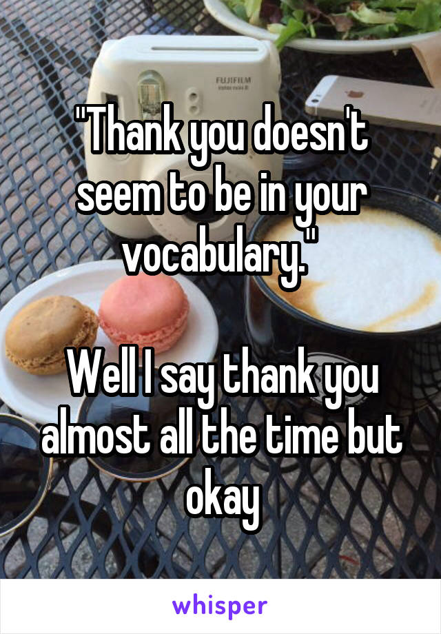 """""""Thank you doesn't seem to be in your vocabulary.""""   Well I say thank you almost all the time but okay"""