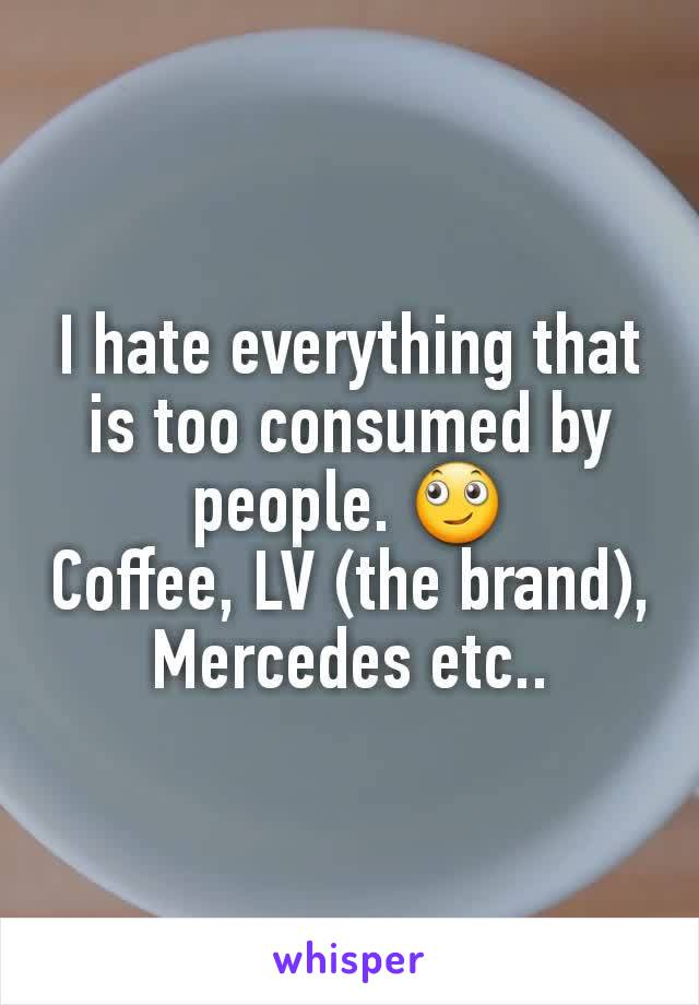I hate everything that is too consumed by people. 🙄 Coffee, LV (the brand), Mercedes etc..