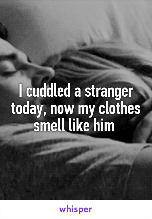 I cuddled a stranger today, now my clothes smell like him