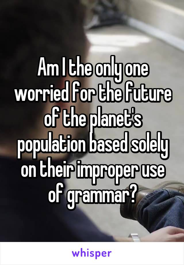 Am I the only one worried for the future of the planet's population based solely on their improper use of grammar?