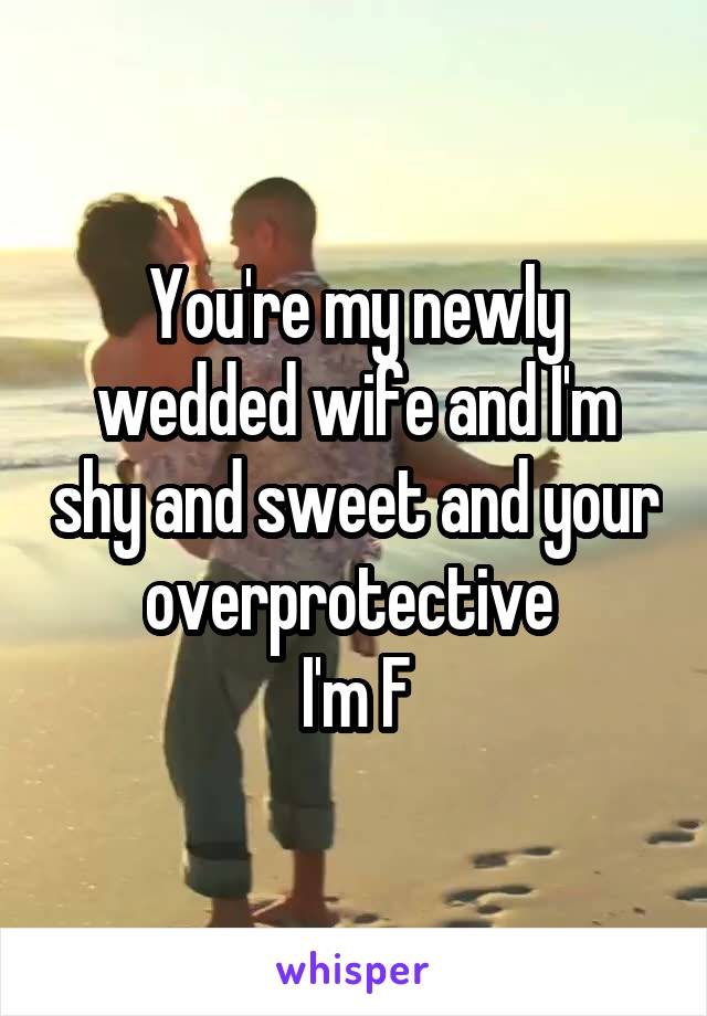 You're my newly wedded wife and I'm shy and sweet and your overprotective  I'm F