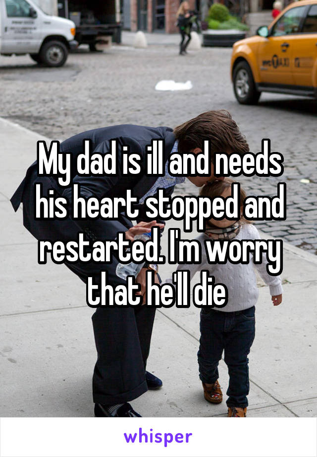 My dad is ill and needs his heart stopped and restarted. I'm worry that he'll die