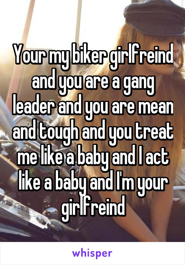 Your my biker girlfreind and you are a gang leader and you are mean and tough and you treat me like a baby and I act like a baby and I'm your girlfreind