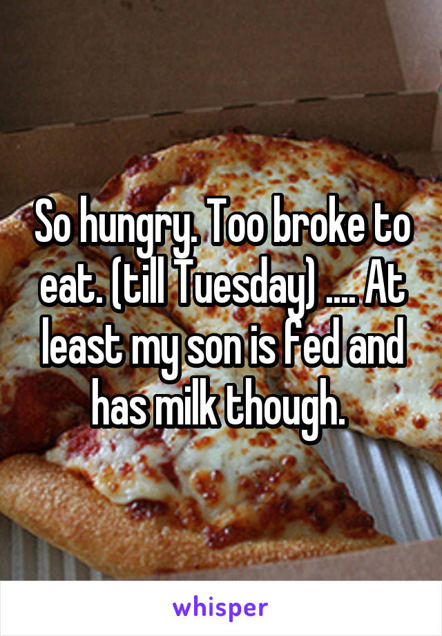 So hungry. Too broke to eat. (till Tuesday) .... At least my son is fed and has milk though.