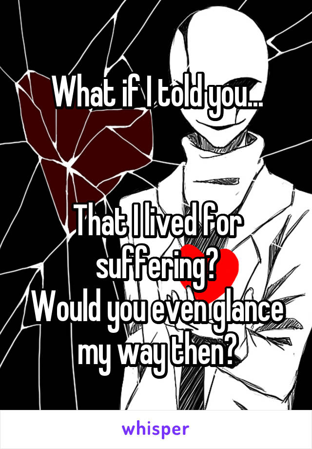 What if I told you...   That I lived for suffering? Would you even glance my way then?