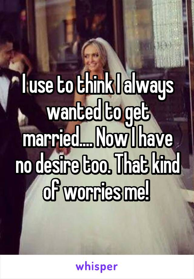 I use to think I always wanted to get married.... Now I have no desire too. That kind of worries me!