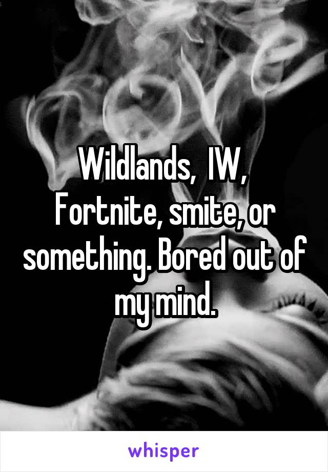 Wildlands,  IW,  Fortnite, smite, or something. Bored out of my mind.