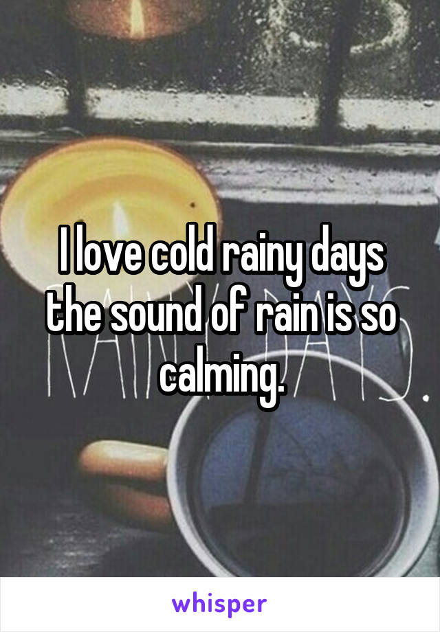 I love cold rainy days the sound of rain is so calming.