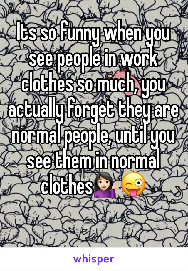 Its so funny when you see people in work clothes so much, you actually forget they are normal people, until you see them in normal clothes💁🏻😜