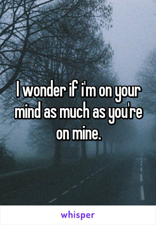I wonder if i'm on your mind as much as you're on mine.