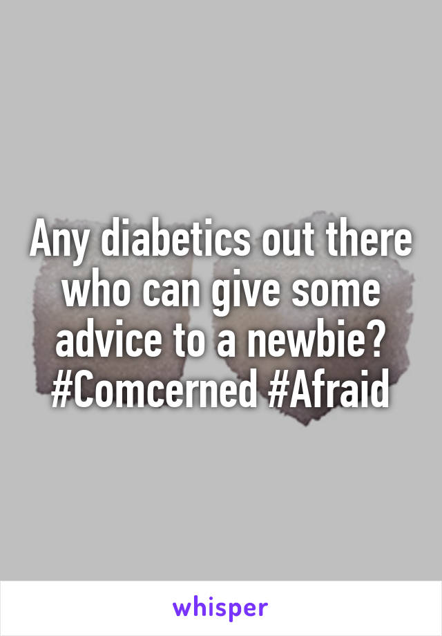 Any diabetics out there who can give some advice to a newbie? #Comcerned #Afraid