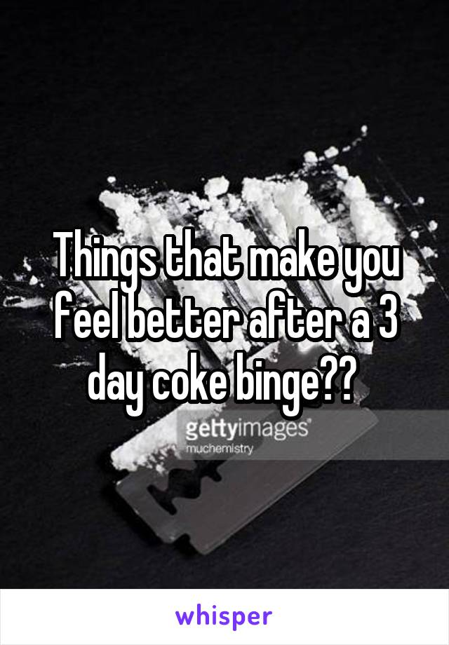 Things that make you feel better after a 3 day coke binge??