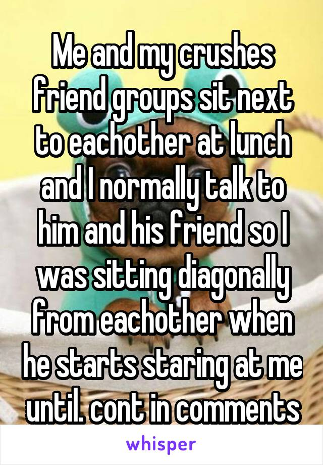 Me and my crushes friend groups sit next to eachother at lunch and I normally talk to him and his friend so I was sitting diagonally from eachother when he starts staring at me until. cont in comments