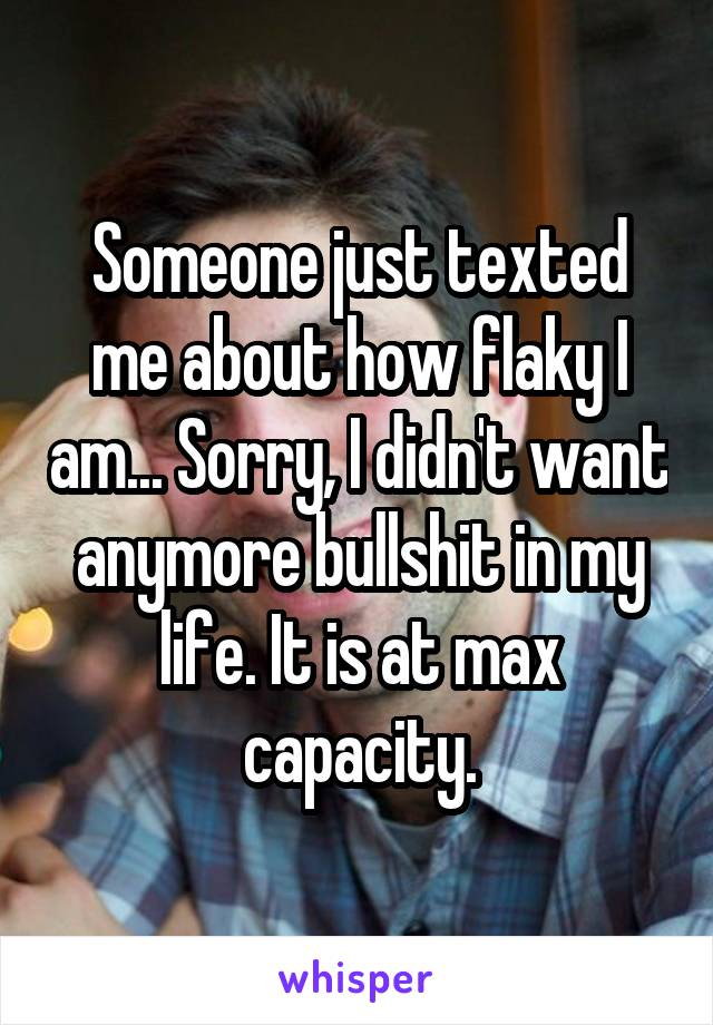 Someone just texted me about how flaky I am... Sorry, I didn't want anymore bullshit in my life. It is at max capacity.