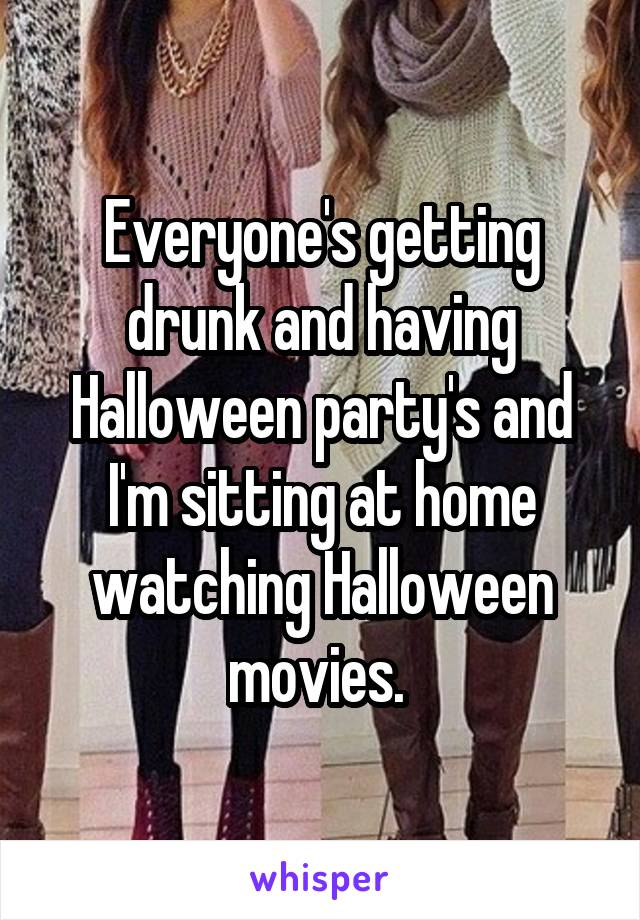 Everyone's getting drunk and having Halloween party's and I'm sitting at home watching Halloween movies.