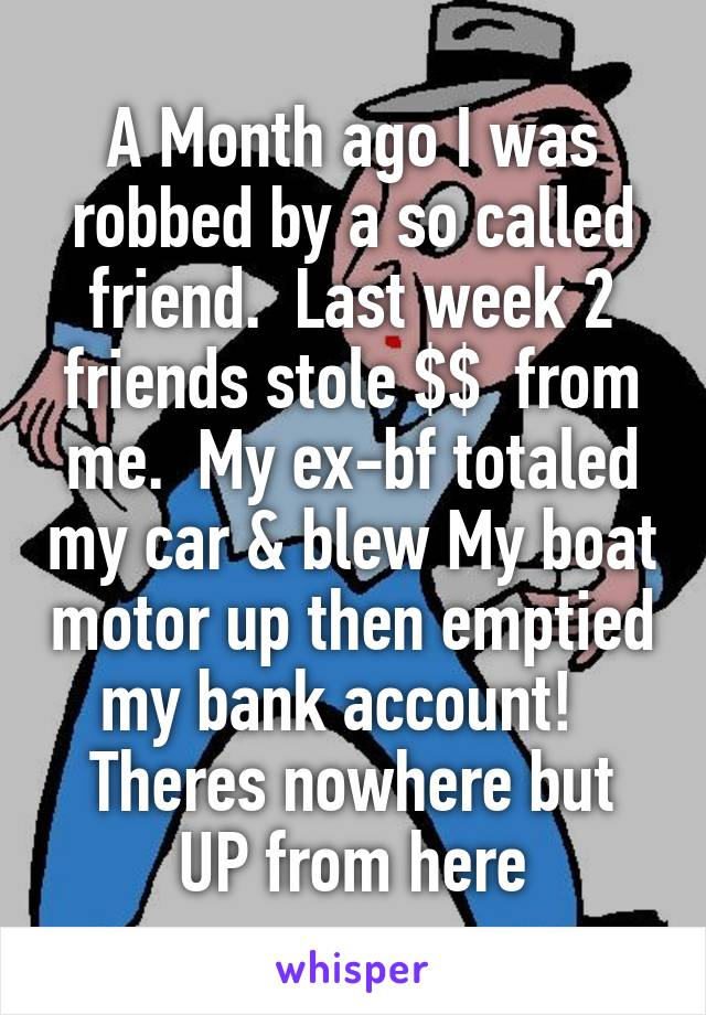 A Month ago I was robbed by a so called friend.  Last week 2 friends stole $$  from me.  My ex-bf totaled my car & blew My boat motor up then emptied my bank account!   Theres nowhere but UP from here